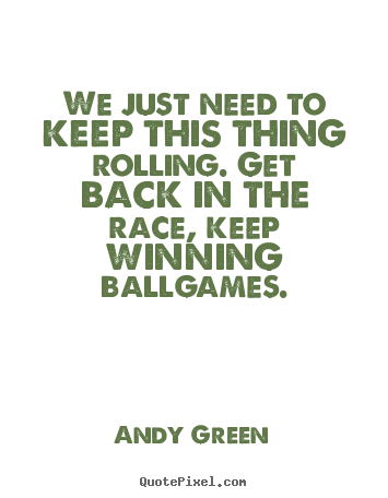 Andy Green picture quotes - We just need to keep this thing rolling. get back in the race,.. - Success quote