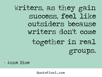 Quotes about success - Writers, as they gain success, feel like outsiders because writers don't..