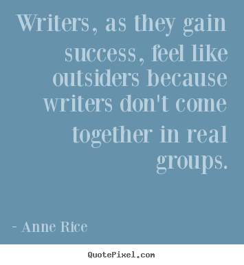 Anne Rice picture quotes - Writers, as they gain success, feel like outsiders because writers.. - Success quotes