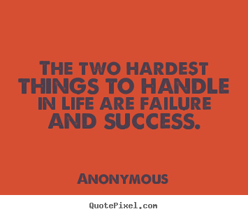 The two hardest things to handle in life are failure and.. Anonymous great success quotes