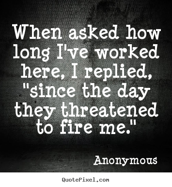 "Anonymous photo sayings - When asked how long i've worked here, i replied, ""since.. - Success quotes"
