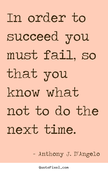Quotes about success - In order to succeed you must fail, so that you know what not..