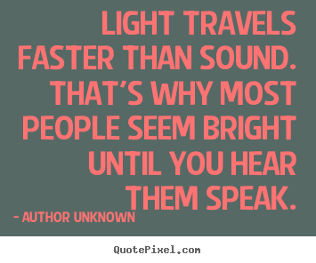 Sayings about success - Light travels faster than sound. that's why most people seem bright..