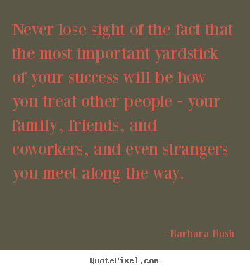 Never lose sight of the fact that the most important yardstick of.. Barbara Bush greatest success quotes
