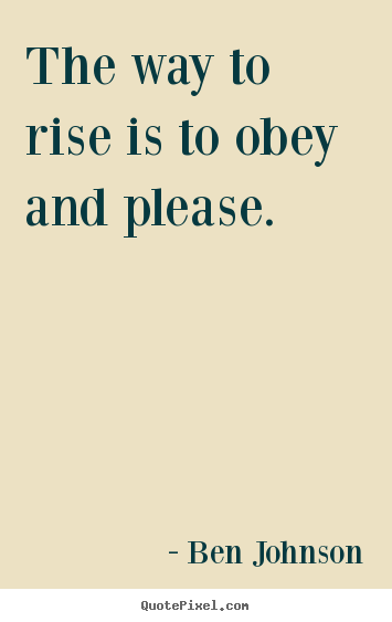 Success quotes - The way to rise is to obey and please.