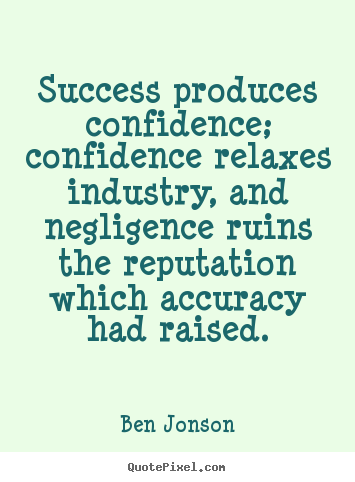 Ben Jonson image quote - Success produces confidence; confidence relaxes industry, and negligence.. - Success quotes