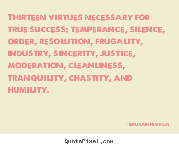 Quotes about success - Thirteen virtues necessary for true success: temperance, silence,..
