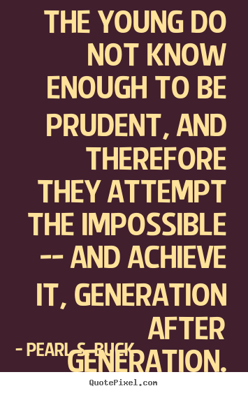 Success quote - The young do not know enough to be prudent, and therefore they attempt..