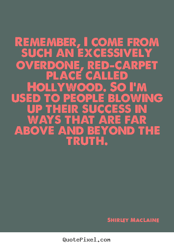 Remember, i come from such an excessively overdone, red-carpet place called.. Shirley MacLaine best success quotes