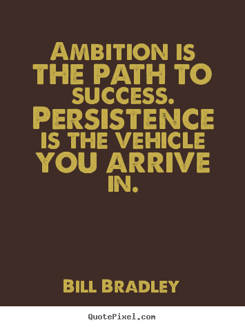 Bill Bradley picture sayings - Ambition is the path to success. persistence is the vehicle.. - Success quotes