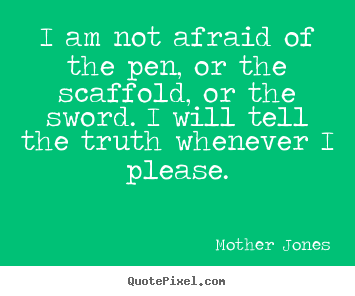 I am not afraid of the pen, or the scaffold, or the.. Mother Jones popular success quotes
