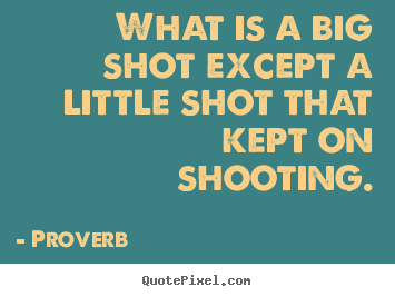 Proverb pictures sayings - What is a big shot except a little shot that kept on shooting. - Success quotes