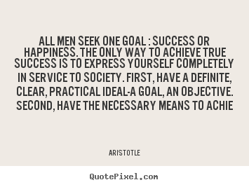 Success quotes - All men seek one goal : success or happiness. the only..