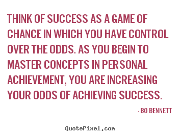 Quotes about success - Think of success as a game of chance in which..