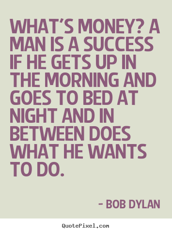 Quotes about success - What's money? a man is a success if he gets..