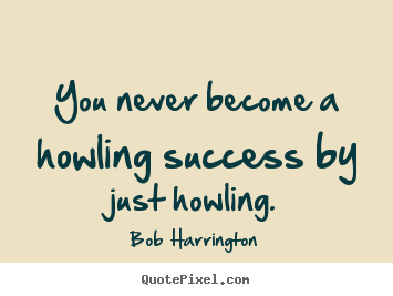 How to design picture quotes about success - You never become a howling success by just howling.