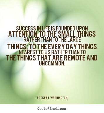 Sayings about success - Success in life is founded upon attention to the small things rather..