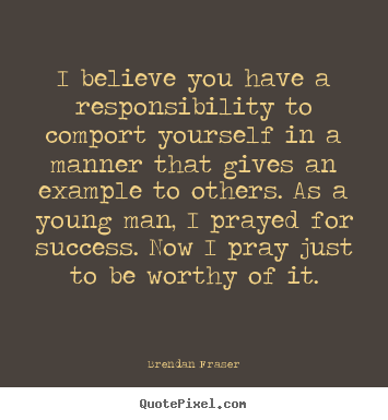 Quotes about success - I believe you have a responsibility to comport yourself in a manner..