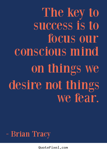 Success quotes - The key to success is to focus our conscious mind on things we desire..