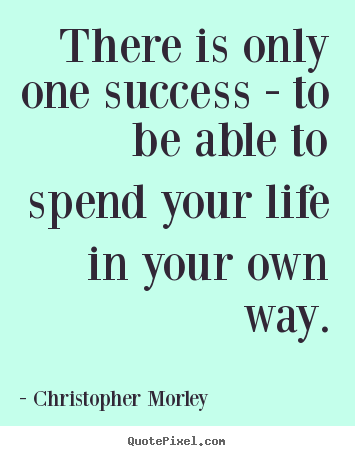 There is only one success - to be able to spend.. Christopher Morley greatest success quotes