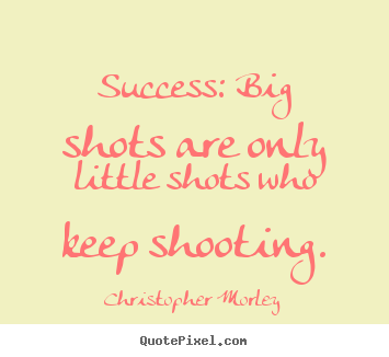 Quotes about success - Success: big shots are only little shots who..