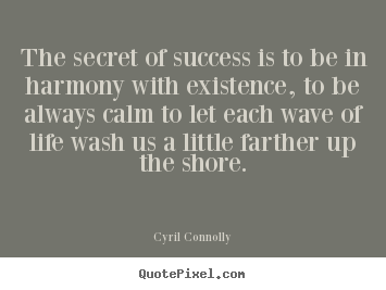 Cyril Connolly picture quotes - The secret of success is to be in harmony with existence,.. - Success quotes