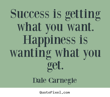 Success is getting what you want. happiness is wanting.. Dale Carnegie top success quote
