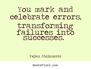 Quotes about success - You mark and celebrate errors, transforming..