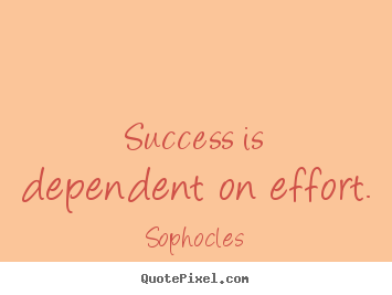 Sophocles picture quotes - Success is dependent on effort. - Success quotes