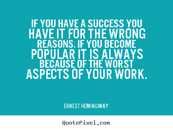 Ernest Hemingway picture quotes - If you have a success you have it for the wrong reasons... - Success quotes