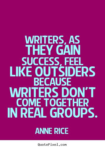 Success quotes - Writers, as they gain success, feel like outsiders..