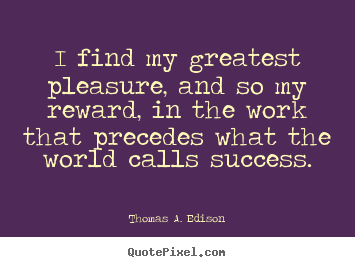 Thomas A. Edison picture quotes - I find my greatest pleasure, and so my reward, in the work.. - Success quotes