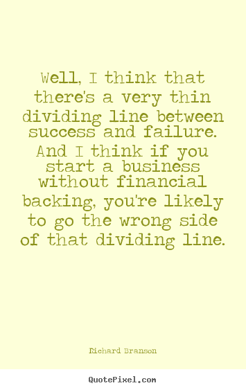 Well, i think that there's a very thin dividing line.. Richard Branson  success sayings