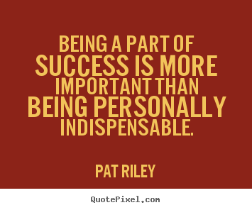 Success quotes - Being a part of success is more important than being personally..