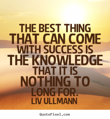 Liv Ullmann picture quotes - The best thing that can come with success is the knowledge that it.. - Success quote