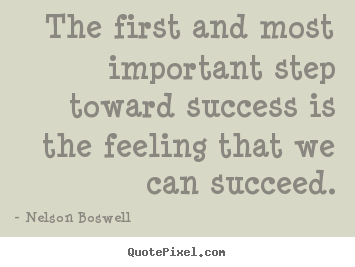 The first and most important step toward success is the feeling.. Nelson Boswell  success quotes