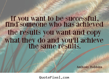 If you want to be successful, find someone who has achieved the.. Anthony Robbins greatest success quote
