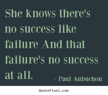 She knows there's no success like failure and that failure's no success.. Paul Aubuchon popular success quote