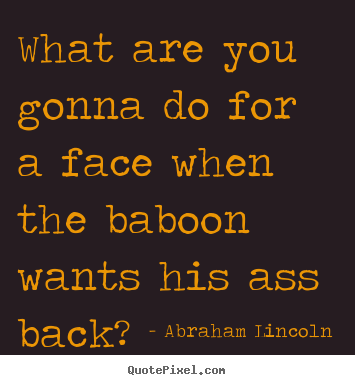 Make personalized pictures sayings about success - What are you gonna do for a face when the baboon..