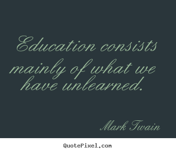 Education consists mainly of what we have unlearned. Mark Twain good success quotes