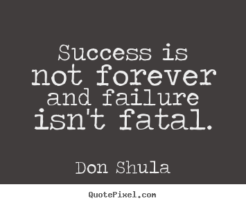 How to make picture quotes about success - Success is not forever and failure isn't fatal.