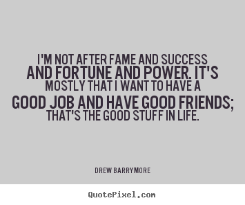 Success quote - I'm not after fame and success and fortune and power...