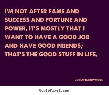 Drew Barrymore poster sayings - I'm not after fame and success and fortune and.. - Success quote
