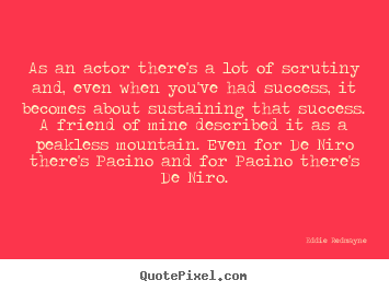 Quotes about success - As an actor there's a lot of scrutiny and, even when you've..