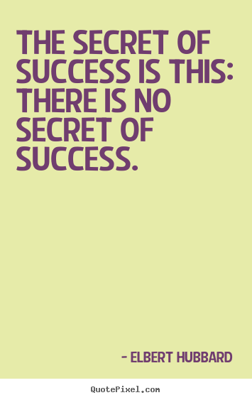 The secret of success is this: there is no secret.. Elbert Hubbard  success quotes
