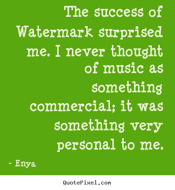 Diy picture quotes about success - The success of watermark surprised me. i never thought..