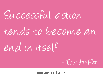 Eric Hoffer picture quotes - Successful action tends to become an end in itself - Success sayings
