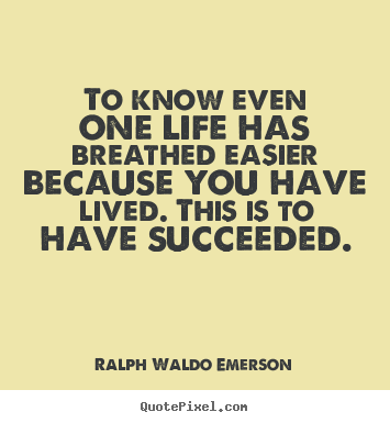 To know even one life has breathed easier.. Ralph Waldo Emerson famous success quotes