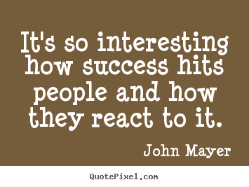 It's so interesting how success hits people and how they.. John Mayer popular success quote