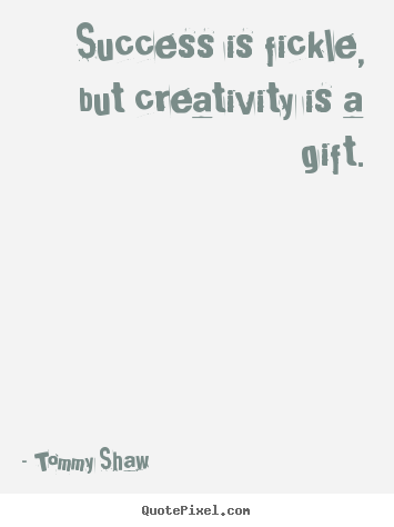 Quotes about success - Success is fickle, but creativity is a gift.